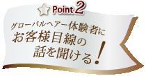 Point2 お客様目線の話を聞ける