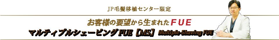 JP毛髪移植センター限定 お客様の要望から生まれたFUE マルティプルシェービングFUE【MS】